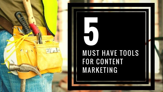 5 Must-Have Tools for Content Marketing